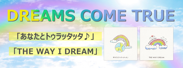 DREAMS COME TRUE(SG)「あなたとトゥラッタッタ♪」「THE WAY I DREAM」